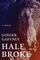 link to Half broke : a memoir / Ginger Gaffney. in the TCC library catalog