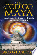 El código maya  : La aceleración del tiempo y el despertar de la conciencia mundial