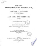 Universal Technological Dictionary  Or Familiar Explanation of the Terms Used in All Arts and Sciences  Containing Definitions Drawn from the Original Writers and Illustrated by Plates  Epigrams  Cuts   c  by George Crabb