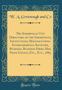 The Somerville City Directory  of the Inhabitants  Institutions  Manufacturing Establishments  Societies  Business  Business Firms  Map  State Census  Etc   Etc   1885  Classic Reprint