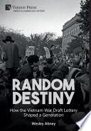 Random Destiny  How the Vietnam War Draft Lottery Shaped a Generation