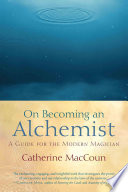 """""""On Becoming an Alchemist: A Guide for the Modern Magician"""" by Catherine MacCoun"""