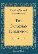 The Canadian Dominion  Classic Reprint