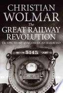The Great Railway Revolution  : The Epic Story of the American Railroad