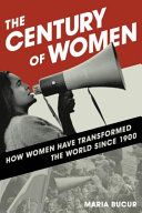 The century of women : how women have transformed the world since 1900 / Maria Bucur (Indiana Univer