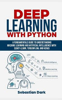 Deep Learning with Python  A Fundamentals Guide to Understanding Machine Learning and Artificial Intelligence with Scikit Learn  Tensorflow  and