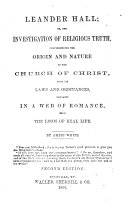 Leander Hall  Or  The Investigation of Religious Truth  Comprehending the Origin and Nature of the Church of Christ  with Its Laws and Ordinances  Embraced in a Web of Romance from the Loom of Real Life
