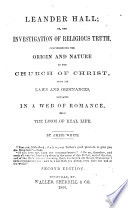 Leander Hall; or, The investigation of religious truth, comprehending the origin and nature of the Church of Christ, with its laws and ordinances, embraced in a web of romance from the loom of real life