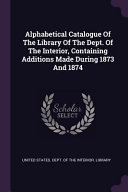 Alphabetical Catalogue of the Library of the Dept  of the Interior  Containing Additions Made During 1873 and 1874