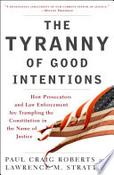The Tyranny of Good Intentions  : How Prosecutors and Law Enforcement Are Trampling the Constitution in the Nameof Justice