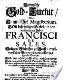 Savoyische Gold-Tinctur, Oder: Himmlisches Magisterium, Gott deß heiligen Geistes, in dem wundersamen Leben Francisci De Sales. Heiligen Bischoffen zu Genff ...