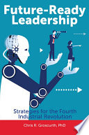 """Future-Ready Leadership: Strategies for the Fourth Industrial Revolution"" by Chris R. Groscurth"