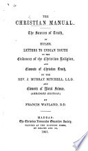 The Christian Manual. The Sources of Truth, by Euler. Letters to Indian Youth on the Evidences of the Christian Religion ... by the Rev. J. Murray Mitchell, and Elements of Moral Science, Abridged Edition, by Francis Wayland