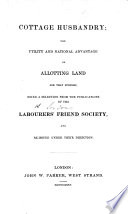 Cottage Husbandry  the utility and national advantage of allotting land for that purpose  being a selection from the publications of the Labourers  Friend Society and re issued under their direction