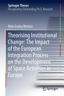 Theorising Institutional Change  The Impact of the European Integration Process on the Development of Space Activities in Europe