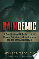 """Paindemic: A Practical and Holistic Look at Chronic Pain, the Medical System, and the antiPAIN Lifestyle"" by Melissa Cady, D.O."