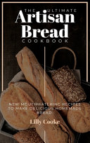 The Ultimate Artisan Bread Cookbook  New Mouthwatering Recipes to Make Delicious Homemade Bread