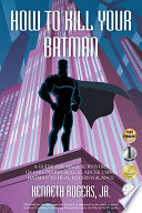 """How to Kill Your Batman: A Guide for Male Survivors of Childhood Sexual Abuse Using Batman to Heal Hypervigilance"" by Kenneth Rogers, Jr."