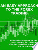An Easy Approach To The Forex Trading An Introductory Guide On The Forex Trading And The Most Effective Strategies To Work In The Currency Market