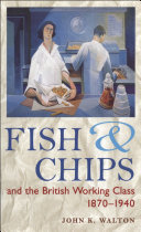 Fish and Chips  and the British Working Class  1870 1940