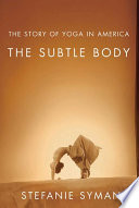 """The Subtle Body: The Story of Yoga in America"" by Stefanie Syman"