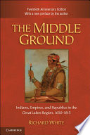 The Middle Ground  : Indians, Empires, and Republics in the Great Lakes Region, 1650–1815