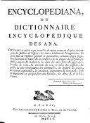 Encyclopediana, ou Dictionnaire Encyclopedique des Ana ; Contenant ce qu'on a pu recueillir de moins connu ou de plus curieux parmi les saillies de l'esprit ... enfin les singularites en quelque sorte des Sciences, des Arts, et de la Literature