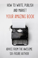 How To Write  Publish And Market Your Amazing Book