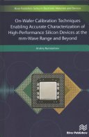 On Wafer Calibration Techniques Enabling Accurate Characterization of High Performance Silicon Devices at the Mm Wave Range and Beyond Book