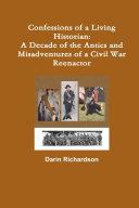 Confessions of a Living Historian  A Decade of the Antics and Misadventures of a Civil War Reenactor