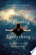 The Beginning of Everything  The Year I Lost My Mind and Found Myself Book