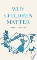 """Why Children Matter"" by Douglas Wilson, Nancy Wilson"
