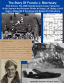 THE WARTIME STORY OF FRANCIS JOSEPH MORRISSEY: PILOT SCHOOL, THE 450th BOMBARDMENT GROUP, FLYING THE B-24 LIBERATOR AND PRISONER OF WAR AT DULAG LUFT, STALAG LUFT III SAGAN, STALAG XIII-D NURNBERG AND STALAG VII-A MOOSBURG