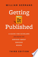 Getting It Published  : A Guide for Scholars and Anyone Else Serious about Serious Books, Third Edition