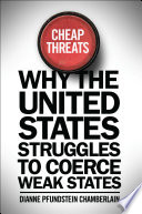 Cheap Threats Why the United States Struggles to Coerce Weak States