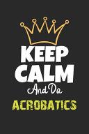 Keep Calm And Do Acrobatics Notebook   Acrobatics Funny Gift