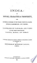 India Its History Character Prosperity With Manners Customs Of The Three Principal Races Hindoos Mahomedans And Parsees Illustrated By Panorama And Views Of The Three Presidencies Calcutta Madras And Bombay A Paper Read Before The Liverpool Literary And Philosophical Society Etc
