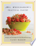 Mrs  Wheelbarrow s Practical Pantry  Recipes and Techniques for Year Round Preserving Book