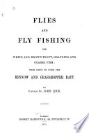 Flies and Fly Fishing for White and Brown Trout, Grayling ... with Hints on Using the Minnow and Grasshopper Bait