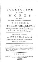 A Collection of the Works of that Ancient     Servant of Jesus Christ  Thomas Chalkley     To which is prefix d  a Journal of his Life  Travels  and Christian Experiences  written by himself  The fourth edition