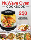 Nuwave Oven Cookbook 250 Easy And Delicious Nuwave Oven Recipes For The Everyday Home Fry Bake Grill And Roast
