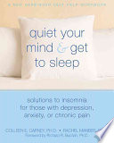 """Quiet Your Mind & Get to Sleep: Solutions to Insomnia for Those with Depression, Anxiety, Or Chronic Pain"" by Colleen Carney, Colleen E. Carney, Rachel Manber"
