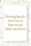 Nothing Lasts Forever But at Least We Got These Memories
