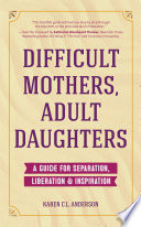 """Difficult Mothers, Adult Daughters: A Guide For Separation, Inspiration & Liberation"" by Karen C.L. Anderson"