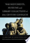 War Monuments, Museums and Library Collections of 20th Century Conflicts  : A Directory of United States Sites