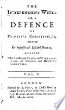 The Independent Whig Or A Defence Of Primitive Christianity And Of Our Ecclesiastical Establishment Against The Exorbitant Claims And Encroachments Of Fanatical And Disaffected Clergymen