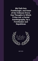 My Path Into Freethought  and Some of the Ordinary Every Day Thoughts to Which It Has Led  a Partial Autobiography  by a Freethinker and Republican