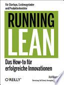 Running Lean : [das How-to für erfolgreiche Innovationen ; für Startups, Existenzgründer und Produktentwickler]
