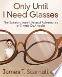 Only Until I Need Glasses  The Extraordinary Life and Adventures of Jimmy DeAngelo Book