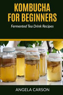 Kombucha and Fermented Tea Drinks for Beginners Including Recipies